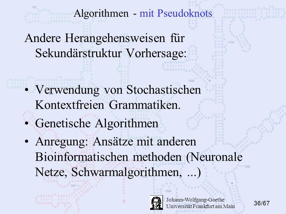 36/67 Johann-Wolfgang-Goethe Universität Frankfurt am Main Algorithmen - mit Pseudoknots Andere Herangehensweisen für Sekundärstruktur Vorhersage: Verwendung von Stochastischen Kontextfreien Grammatiken.
