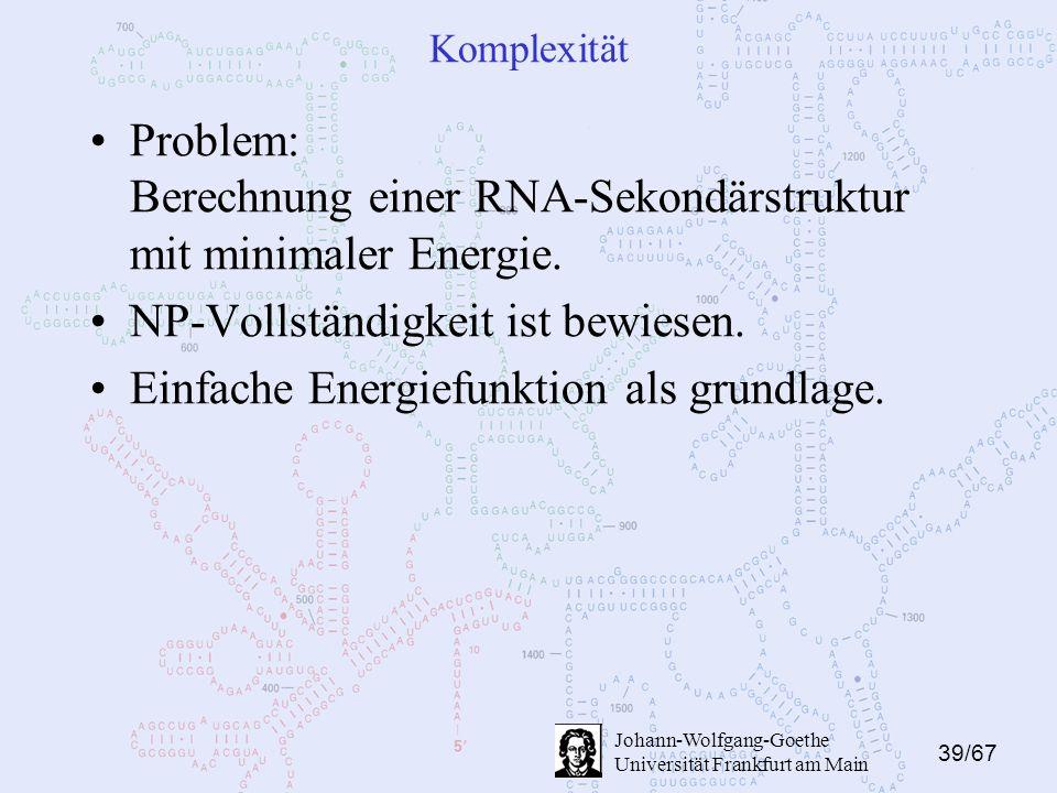 39/67 Johann-Wolfgang-Goethe Universität Frankfurt am Main Komplexität Problem: Berechnung einer RNA-Sekondärstruktur mit minimaler Energie.