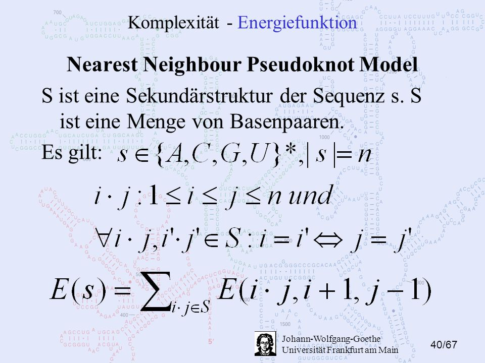 40/67 Johann-Wolfgang-Goethe Universität Frankfurt am Main Komplexität - Energiefunktion Nearest Neighbour Pseudoknot Model S ist eine Sekundärstruktu