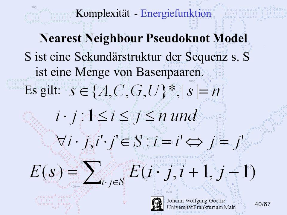 40/67 Johann-Wolfgang-Goethe Universität Frankfurt am Main Komplexität - Energiefunktion Nearest Neighbour Pseudoknot Model S ist eine Sekundärstruktur der Sequenz s.
