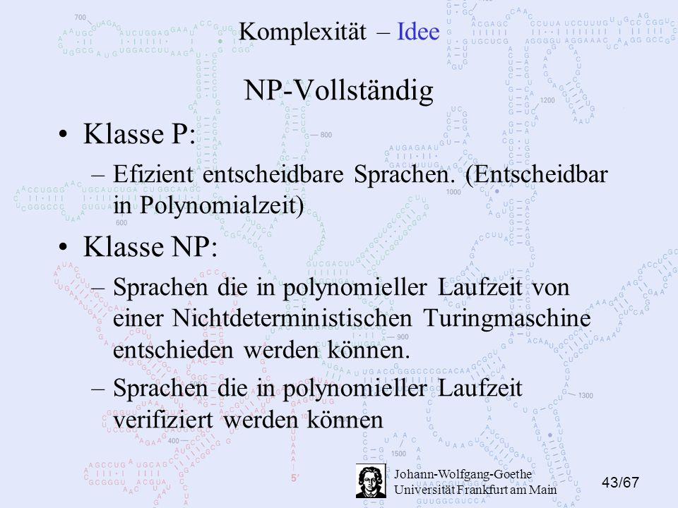 43/67 Johann-Wolfgang-Goethe Universität Frankfurt am Main Komplexität – Idee NP-Vollständig Klasse P: –Efizient entscheidbare Sprachen.