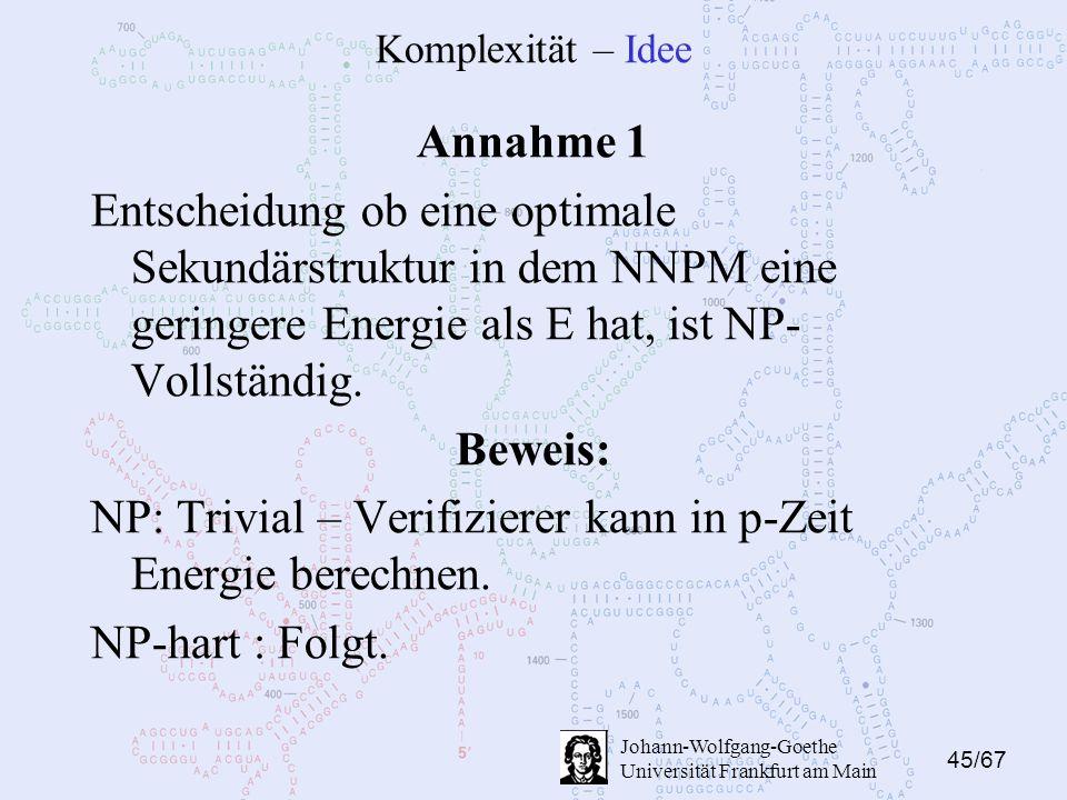45/67 Johann-Wolfgang-Goethe Universität Frankfurt am Main Komplexität – Idee Annahme 1 Entscheidung ob eine optimale Sekundärstruktur in dem NNPM eine geringere Energie als E hat, ist NP- Vollständig.