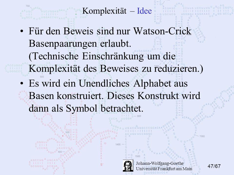 47/67 Johann-Wolfgang-Goethe Universität Frankfurt am Main Komplexität – Idee Für den Beweis sind nur Watson-Crick Basenpaarungen erlaubt.
