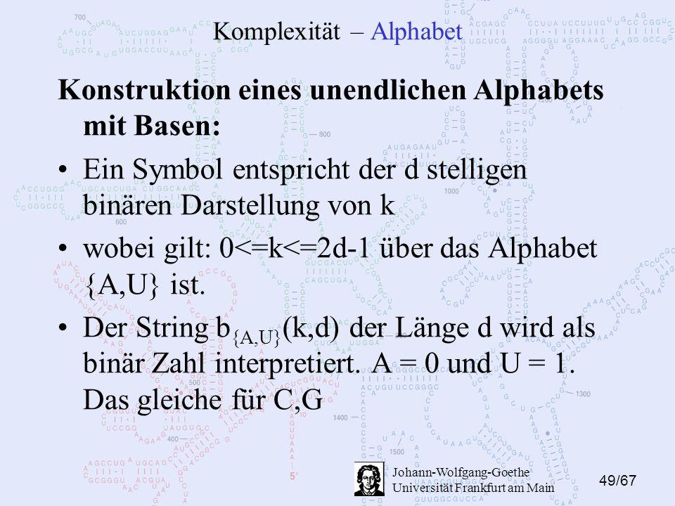49/67 Johann-Wolfgang-Goethe Universität Frankfurt am Main Komplexität – Alphabet Konstruktion eines unendlichen Alphabets mit Basen: Ein Symbol entspricht der d stelligen binären Darstellung von k wobei gilt: 0<=k<=2d-1 über das Alphabet {A,U} ist.
