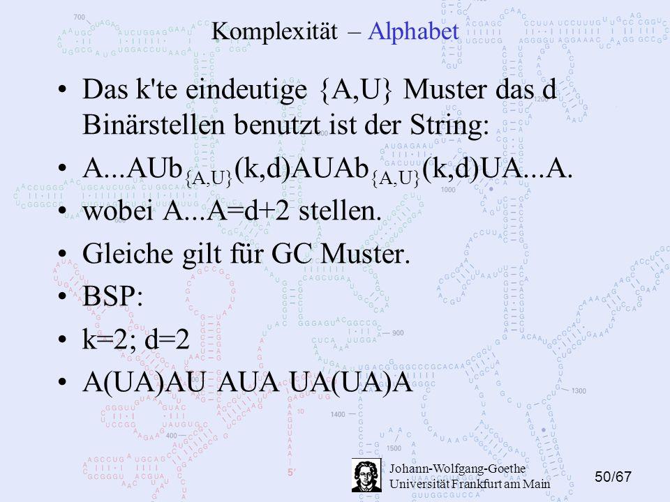 50/67 Johann-Wolfgang-Goethe Universität Frankfurt am Main Komplexität – Alphabet Das k te eindeutige {A,U} Muster das d Binärstellen benutzt ist der String: A...AUb {A,U} (k,d)AUAb {A,U} (k,d)UA...A.