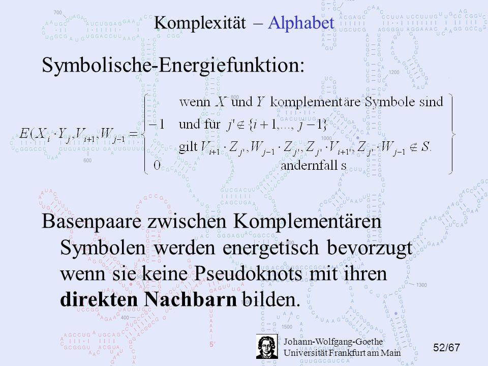 52/67 Johann-Wolfgang-Goethe Universität Frankfurt am Main Komplexität – Alphabet Symbolische-Energiefunktion: Basenpaare zwischen Komplementären Symbolen werden energetisch bevorzugt wenn sie keine Pseudoknots mit ihren direkten Nachbarn bilden.