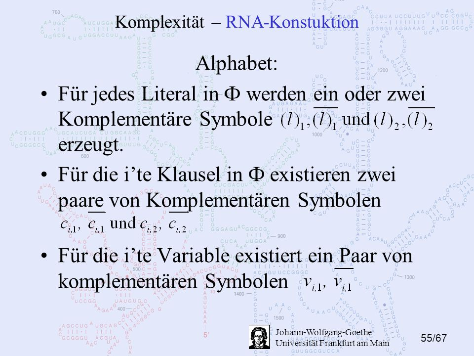 55/67 Johann-Wolfgang-Goethe Universität Frankfurt am Main Komplexität – RNA-Konstuktion Alphabet: Für jedes Literal in Ф werden ein oder zwei Komplementäre Symbole erzeugt.