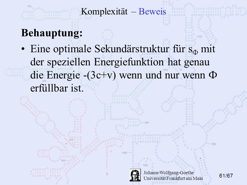 61/67 Johann-Wolfgang-Goethe Universität Frankfurt am Main Komplexität – Beweis Behauptung: Eine optimale Sekundärstruktur für s Ф mit der speziellen Energiefunktion hat genau die Energie -(3c+v) wenn und nur wenn Ф erfüllbar ist.