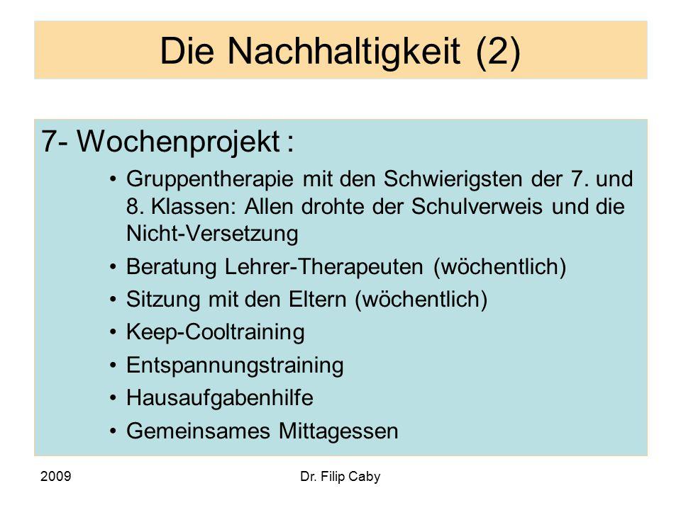 2009Dr. Filip Caby Die Nachhaltigkeit (2) 7- Wochenprojekt : Gruppentherapie mit den Schwierigsten der 7. und 8. Klassen: Allen drohte der Schulverwei