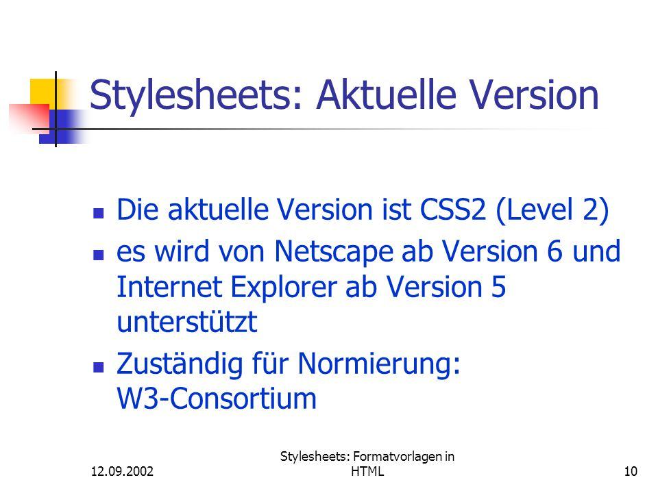 12.09.2002 Stylesheets: Formatvorlagen in HTML10 Stylesheets: Aktuelle Version Die aktuelle Version ist CSS2 (Level 2) es wird von Netscape ab Version