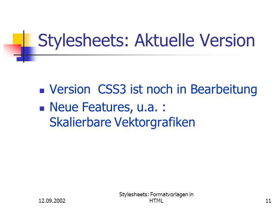 12.09.2002 Stylesheets: Formatvorlagen in HTML11 Stylesheets: Aktuelle Version Version CSS3 ist noch in Bearbeitung Neue Features, u.a. : Skalierbare