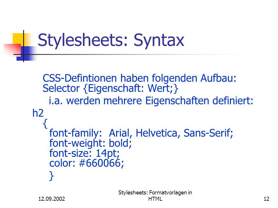 12.09.2002 Stylesheets: Formatvorlagen in HTML12 Stylesheets: Syntax CSS-Defintionen haben folgenden Aufbau: Selector {Eigenschaft: Wert;} i.a. werden