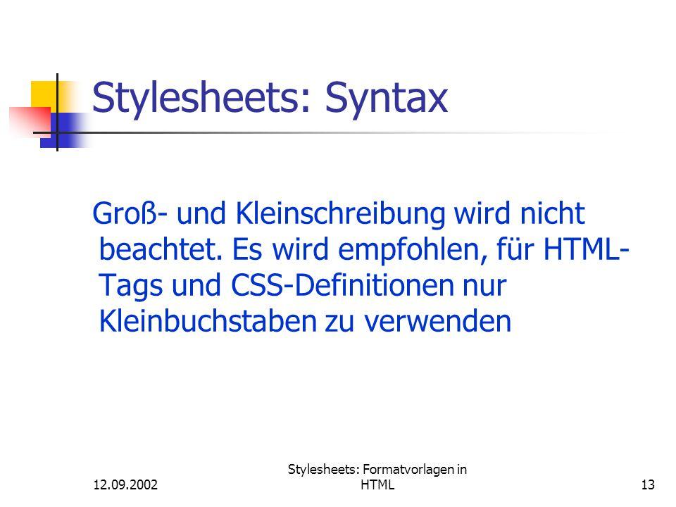 12.09.2002 Stylesheets: Formatvorlagen in HTML13 Stylesheets: Syntax Groß- und Kleinschreibung wird nicht beachtet. Es wird empfohlen, für HTML- Tags