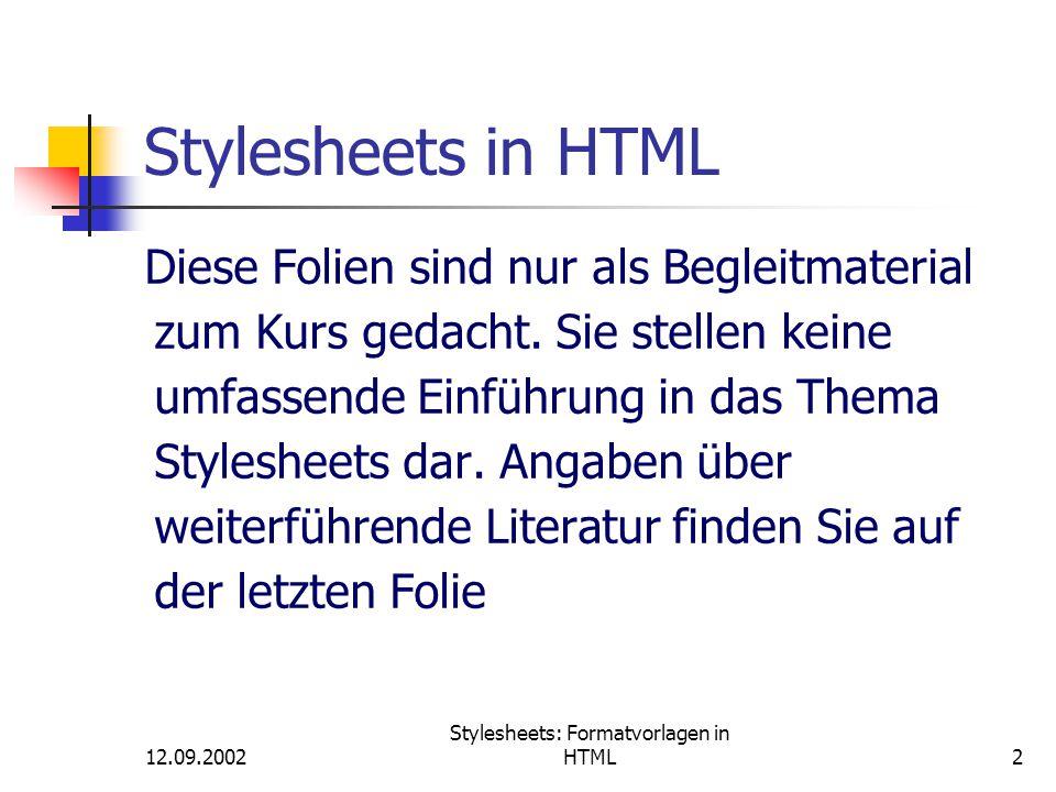 12.09.2002 Stylesheets: Formatvorlagen in HTML43 Vererbung von Formatangaben Vererbung bedeutet, dass Sie zusätzliche Klassen (classes) jedes Elements angeben können, und jede Klasse wird einige der Style-Angaben des Grundelements erben, solange nicht explizit neue Werte eingetragen werden oder die jeweilige Eigenschaft nicht vererbt wird.