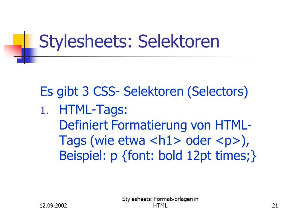 12.09.2002 Stylesheets: Formatvorlagen in HTML21 Stylesheets: Selektoren Es gibt 3 CSS- Selektoren (Selectors) 1. HTML-Tags: Definiert Formatierung vo