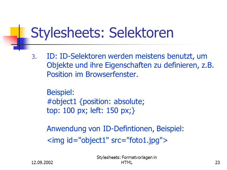 12.09.2002 Stylesheets: Formatvorlagen in HTML23 Stylesheets: Selektoren 3. ID: ID-Selektoren werden meistens benutzt, um Objekte und ihre Eigenschaft