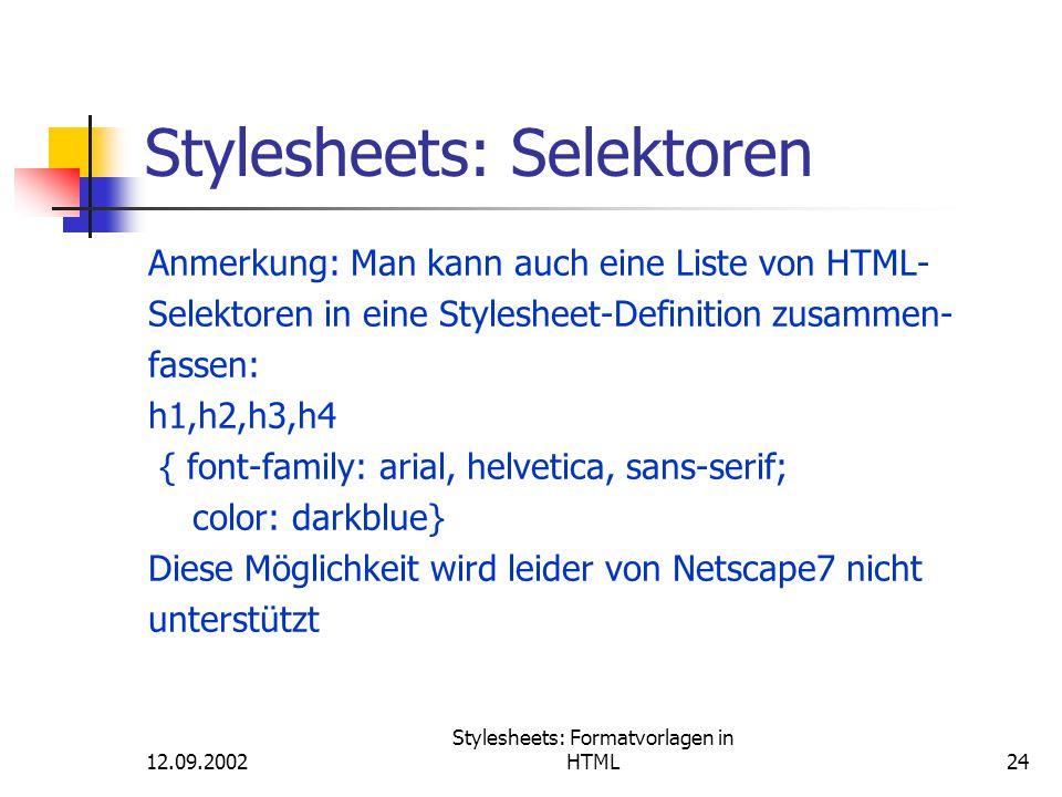 12.09.2002 Stylesheets: Formatvorlagen in HTML24 Stylesheets: Selektoren Anmerkung: Man kann auch eine Liste von HTML- Selektoren in eine Stylesheet-D