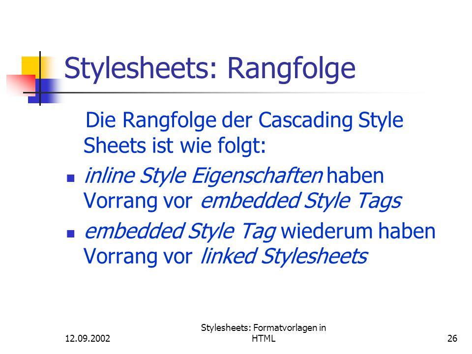 12.09.2002 Stylesheets: Formatvorlagen in HTML26 Stylesheets: Rangfolge Die Rangfolge der Cascading Style Sheets ist wie folgt: inline Style Eigenscha