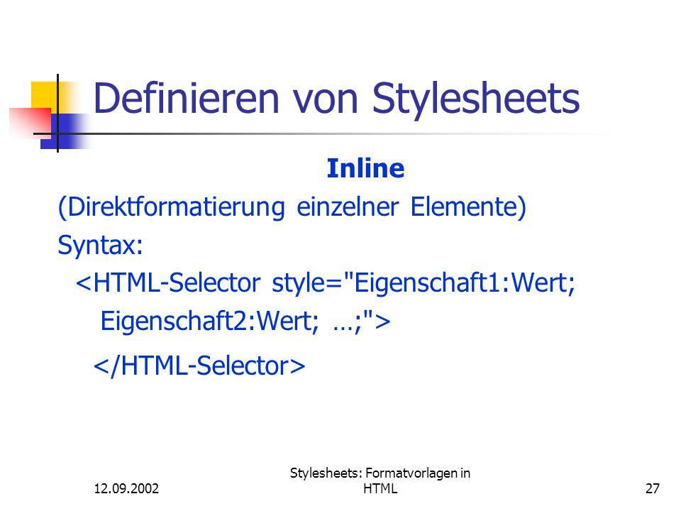 12.09.2002 Stylesheets: Formatvorlagen in HTML27 Definieren von Stylesheets Inline (Direktformatierung einzelner Elemente) Syntax: <HTML-Selector styl