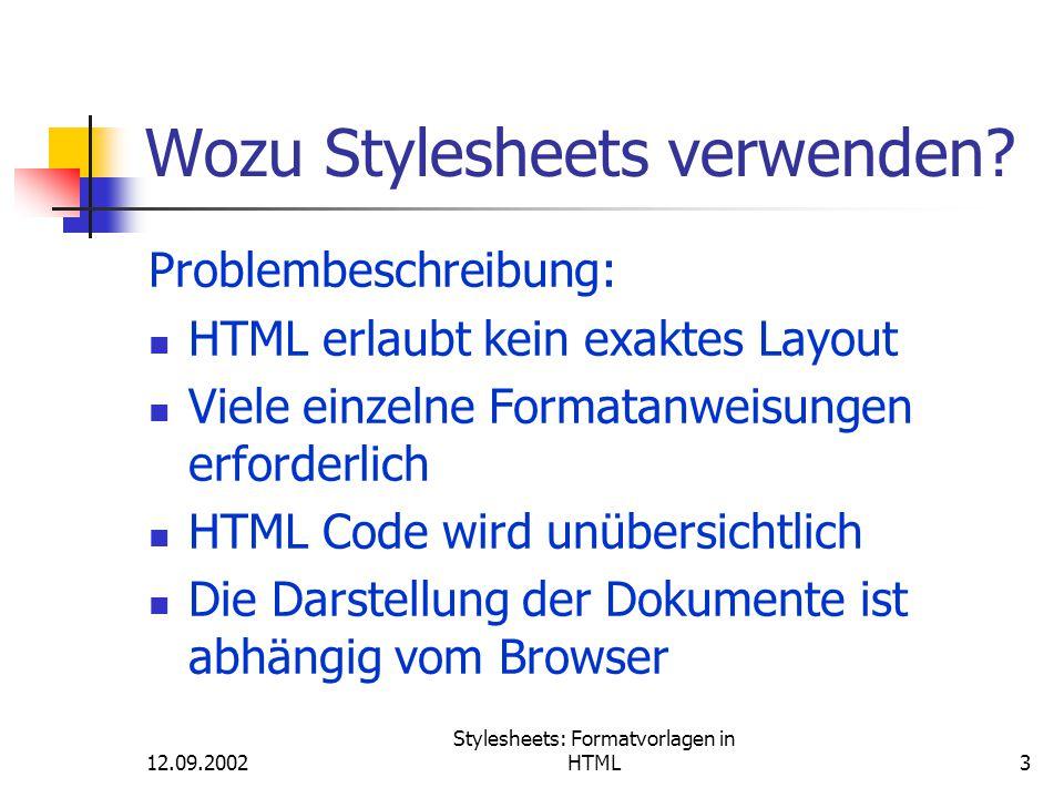 12.09.2002 Stylesheets: Formatvorlagen in HTML24 Stylesheets: Selektoren Anmerkung: Man kann auch eine Liste von HTML- Selektoren in eine Stylesheet-Definition zusammen- fassen: h1,h2,h3,h4 { font-family: arial, helvetica, sans-serif; color: darkblue} Diese Möglichkeit wird leider von Netscape7 nicht unterstützt