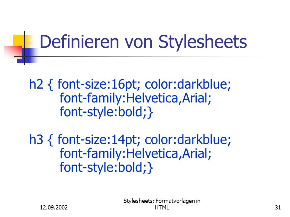 12.09.2002 Stylesheets: Formatvorlagen in HTML31 Definieren von Stylesheets h2 { font-size:16pt; color:darkblue; font-family:Helvetica,Arial; font-style:bold;} h3 { font-size:14pt; color:darkblue; font-family:Helvetica,Arial; font-style:bold;}