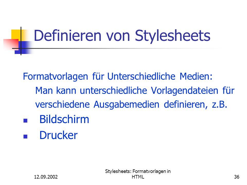 12.09.2002 Stylesheets: Formatvorlagen in HTML36 Definieren von Stylesheets Formatvorlagen für Unterschiedliche Medien: Man kann unterschiedliche Vorl