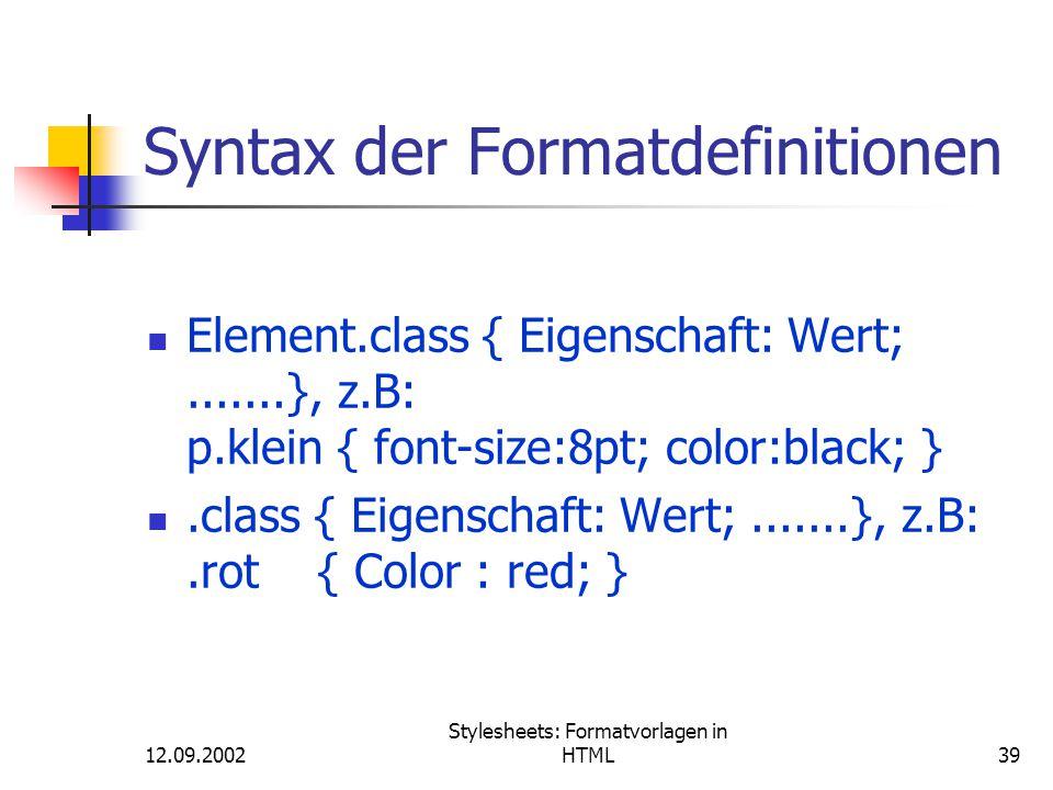 12.09.2002 Stylesheets: Formatvorlagen in HTML39 Syntax der Formatdefinitionen Element.class { Eigenschaft: Wert;.......}, z.B: p.klein { font-size:8p