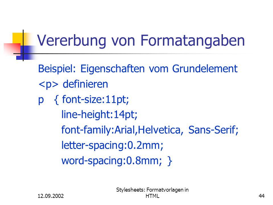12.09.2002 Stylesheets: Formatvorlagen in HTML44 Vererbung von Formatangaben Beispiel: Eigenschaften vom Grundelement definieren p { font-size:11pt; l