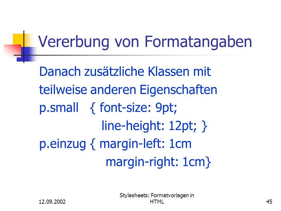 12.09.2002 Stylesheets: Formatvorlagen in HTML45 Vererbung von Formatangaben Danach zusätzliche Klassen mit teilweise anderen Eigenschaften p.small {