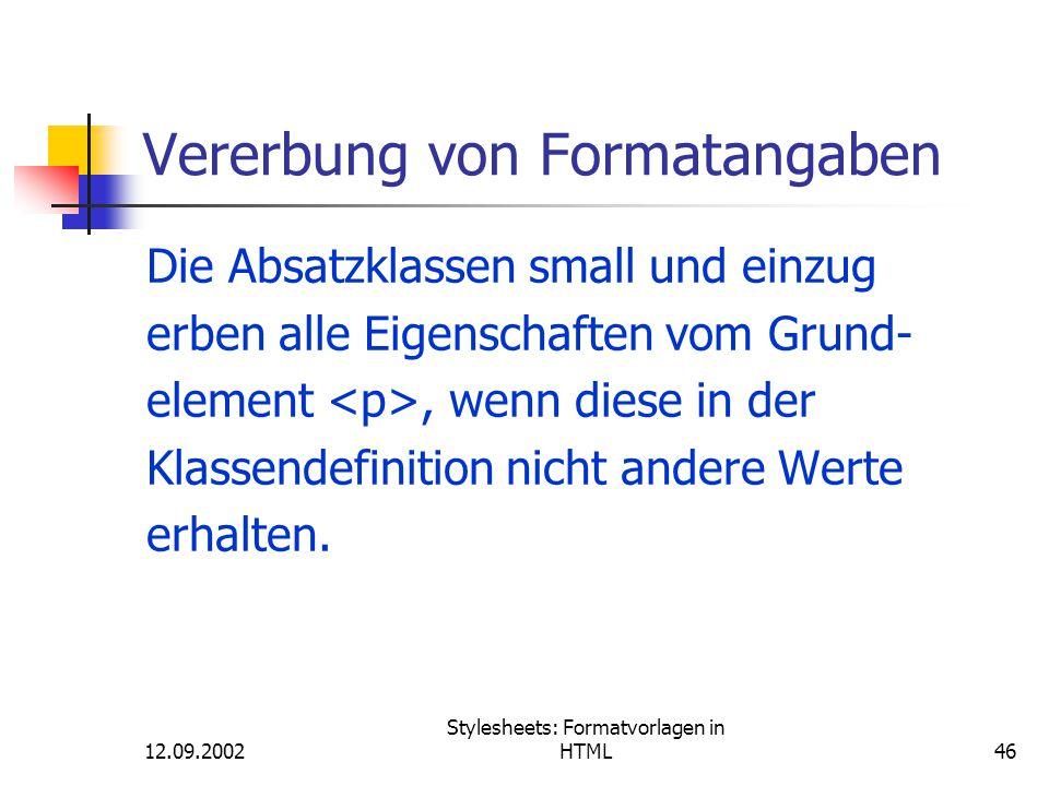 12.09.2002 Stylesheets: Formatvorlagen in HTML46 Vererbung von Formatangaben Die Absatzklassen small und einzug erben alle Eigenschaften vom Grund- el
