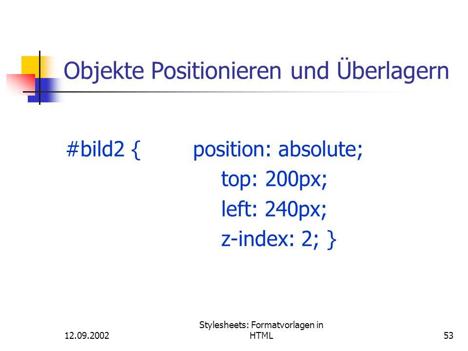 12.09.2002 Stylesheets: Formatvorlagen in HTML53 Objekte Positionieren und Überlagern #bild2 { position: absolute; top: 200px; left: 240px; z-index: 2