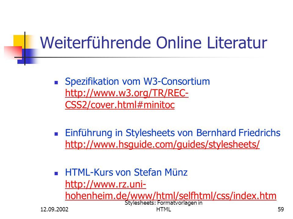 12.09.2002 Stylesheets: Formatvorlagen in HTML59 Weiterführende Online Literatur Spezifikation vom W3-Consortium http://www.w3.org/TR/REC- CSS2/cover.