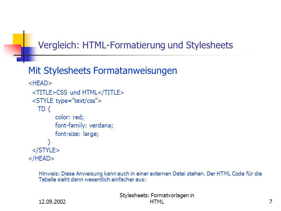 12.09.2002 Stylesheets: Formatvorlagen in HTML38 Syntax der Formatdefinitionen Element { Eigenschaft: Wert;.......}, z.B: h1 { Font-Family : arial, helvetica, sans-serif; Color : darkblue; Font-Size : 18pt; Text-Align : Center; } p { font-size:11pt; line-height:14pt; font-family:Arial,Helvetica, Sans-Serif; letter-spacing:0.2mm; word-spacing:0.3mm; }
