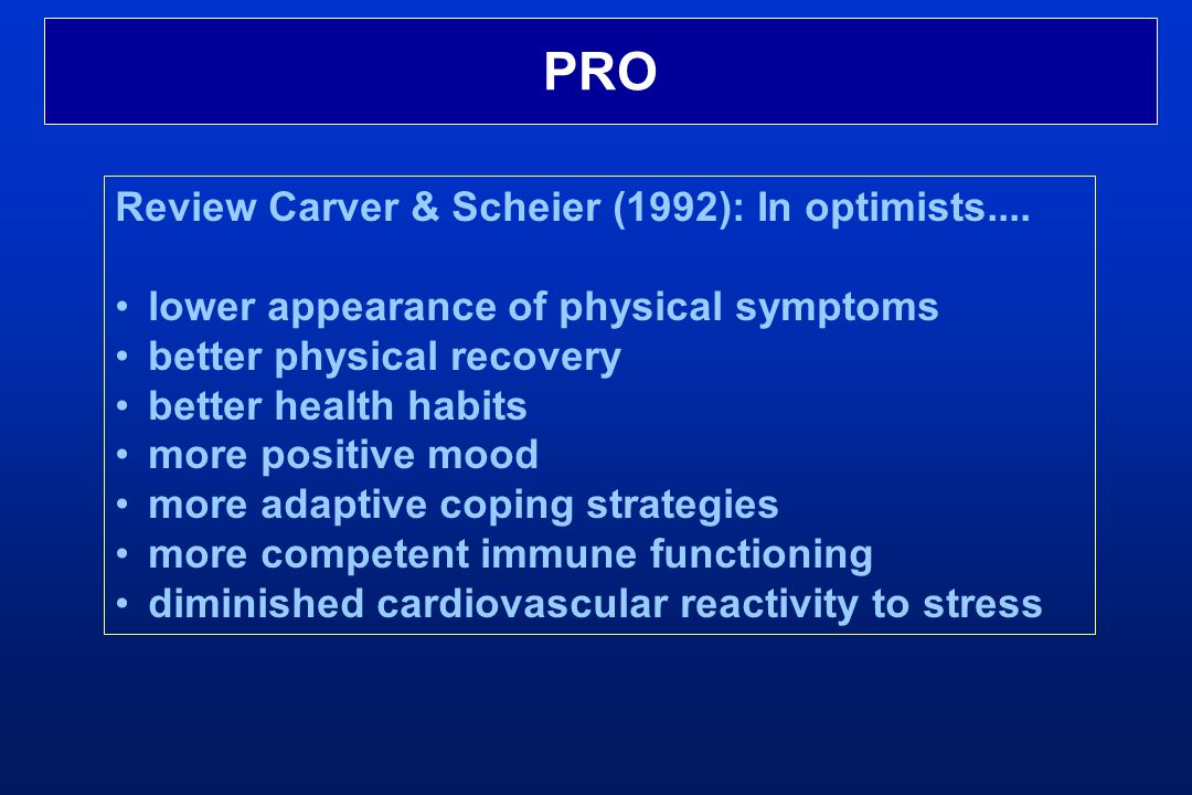 PRO Review Carver & Scheier (1992): In optimists.... lower appearance of physical symptoms better physical recovery better health habits more positive