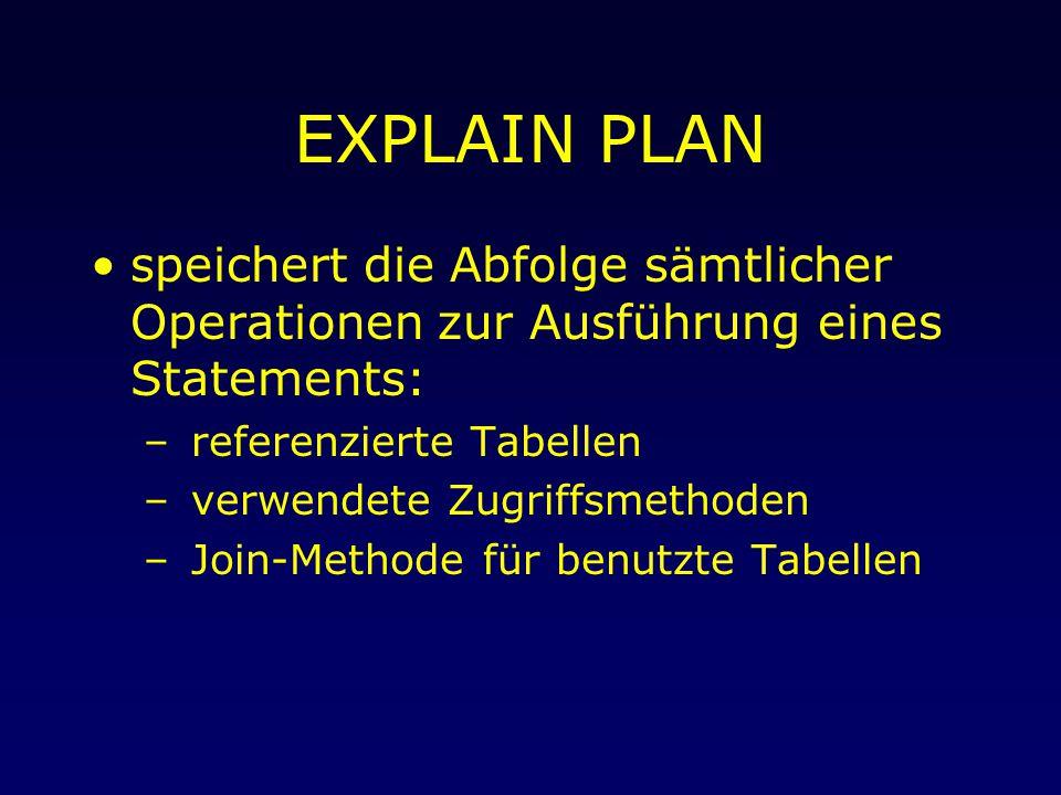 EXPLAIN PLAN speichert die Abfolge sämtlicher Operationen zur Ausführung eines Statements: – referenzierte Tabellen – verwendete Zugriffsmethoden – Join-Methode für benutzte Tabellen
