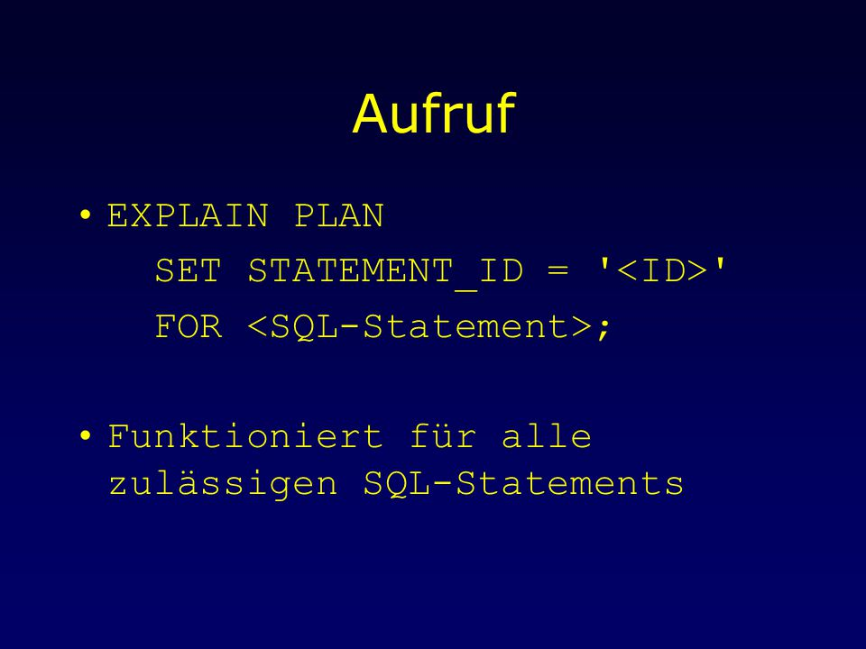Aufruf EXPLAIN PLAN SET STATEMENT_ID = FOR ; Funktioniert für alle zulässigen SQL-Statements