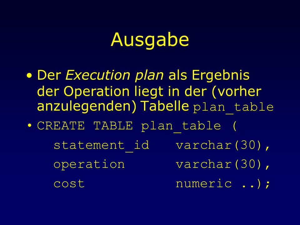 Ausgabe Der Execution plan als Ergebnis der Operation liegt in der (vorher anzulegenden) Tabelle plan_table CREATE TABLE plan_table ( statement_idvarchar(30), operationvarchar(30), costnumeric..);