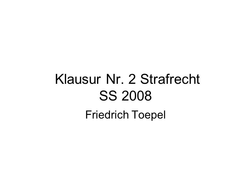Klausur Nr. 2 Strafrecht SS 2008 Friedrich Toepel