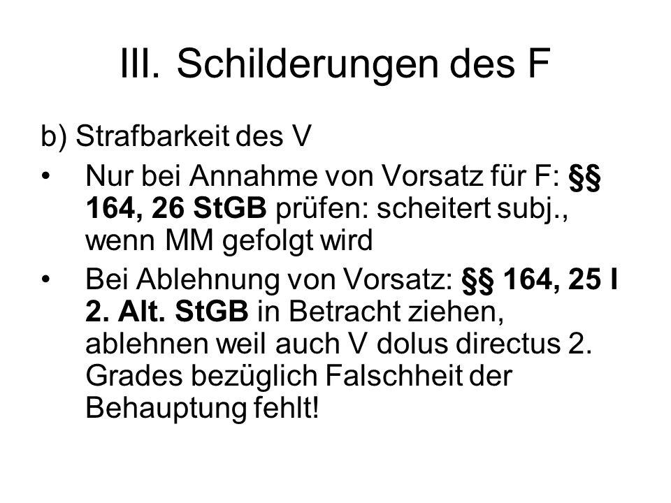III. Schilderungen des F b) Strafbarkeit des V Nur bei Annahme von Vorsatz für F: §§ 164, 26 StGB prüfen: scheitert subj., wenn MM gefolgt wird Bei Ab