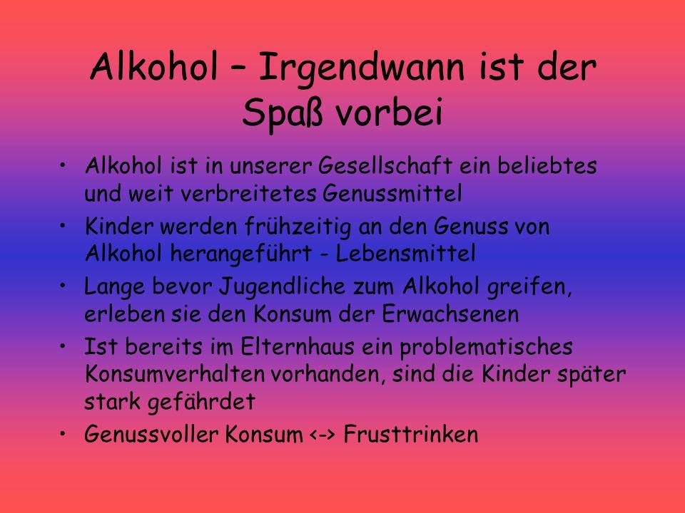Alkohol – Irgendwann ist der Spaß vorbei Alkohol ist in unserer Gesellschaft ein beliebtes und weit verbreitetes Genussmittel Kinder werden frühzeitig