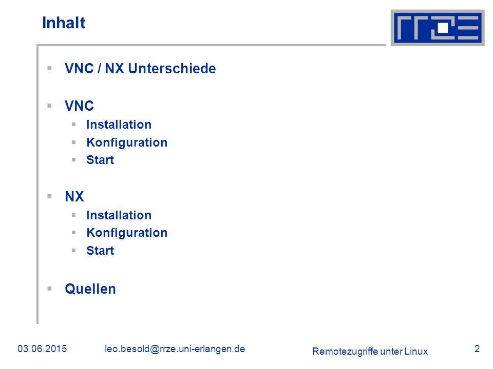 Remotezugriffe unter Linux 03.06.2015leo.besold@rrze.uni-erlangen.de2 Inhalt  VNC / NX Unterschiede  VNC  Installation  Konfiguration  Start  NX  Installation  Konfiguration  Start  Quellen
