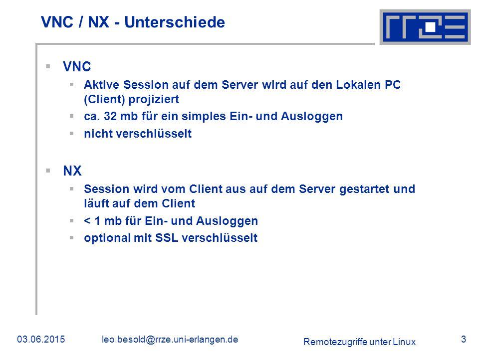 Remotezugriffe unter Linux 03.06.2015leo.besold@rrze.uni-erlangen.de3 VNC / NX - Unterschiede  VNC  Aktive Session auf dem Server wird auf den Lokalen PC (Client) projiziert  ca.