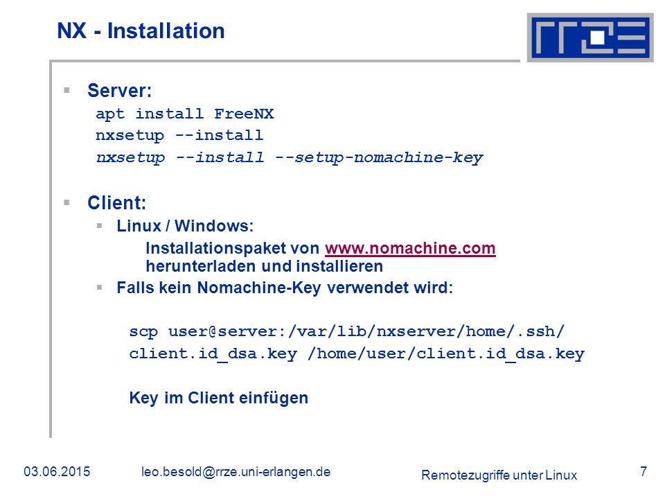 Remotezugriffe unter Linux 03.06.2015leo.besold@rrze.uni-erlangen.de7 NX - Installation  Server: apt install FreeNX nxsetup --install nxsetup --install --setup-nomachine-key  Client:  Linux / Windows: Installationspaket von www.nomachine.com herunterladen und installierenwww.nomachine.com  Falls kein Nomachine-Key verwendet wird: scp user@server:/var/lib/nxserver/home/.ssh/ client.id_dsa.key /home/user/client.id_dsa.key Key im Client einfügen