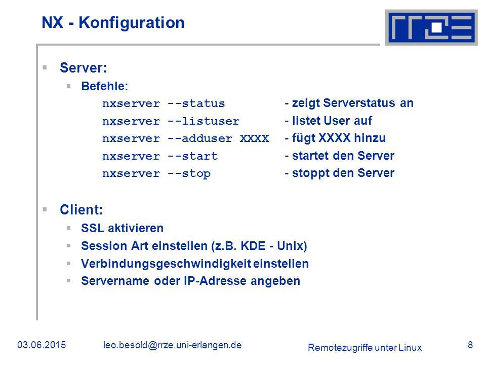 Remotezugriffe unter Linux 03.06.2015leo.besold@rrze.uni-erlangen.de8 NX - Konfiguration  Server:  Befehle: nxserver --status - zeigt Serverstatus an nxserver --listuser - listet User auf nxserver --adduser XXXX - fügt XXXX hinzu nxserver --start - startet den Server nxserver --stop - stoppt den Server  Client:  SSL aktivieren  Session Art einstellen (z.B.