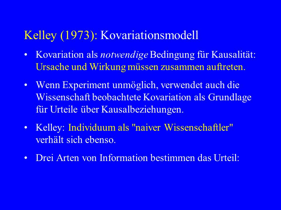 Kelley (1973): Kovariationsmodell Kovariation als notwendige Bedingung für Kausalität: Ursache und Wirkung müssen zusammen auftreten. Wenn Experiment