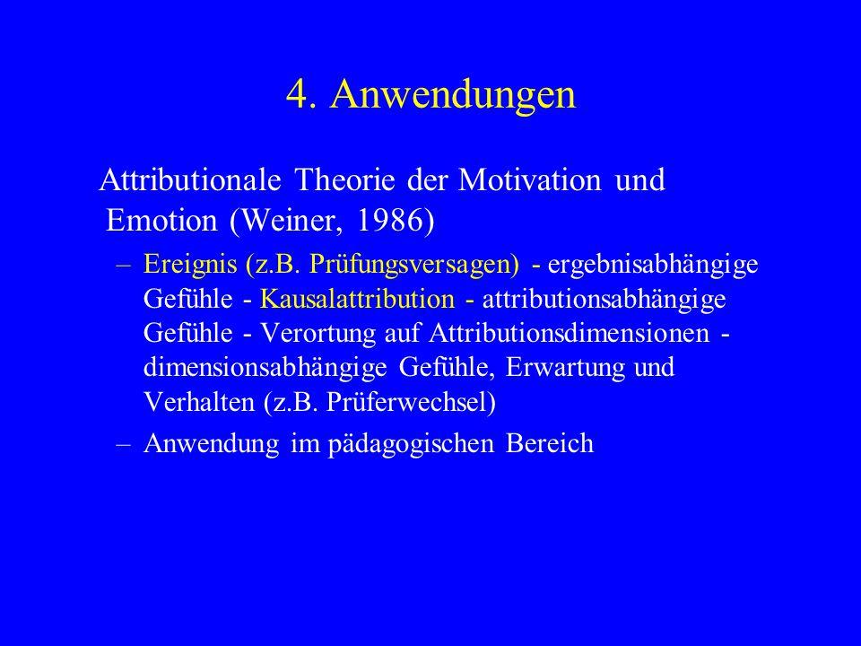 4. Anwendungen Attributionale Theorie der Motivation und Emotion (Weiner, 1986) –Ereignis (z.B. Prüfungsversagen) - ergebnisabhängige Gefühle - Kausal