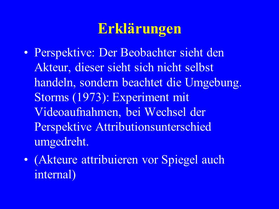 Erklärungen Perspektive: Der Beobachter sieht den Akteur, dieser sieht sich nicht selbst handeln, sondern beachtet die Umgebung. Storms (1973): Experi
