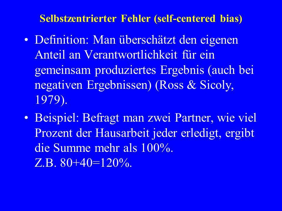 Selbstzentrierter Fehler (self-centered bias) Definition: Man überschätzt den eigenen Anteil an Verantwortlichkeit für ein gemeinsam produziertes Erge