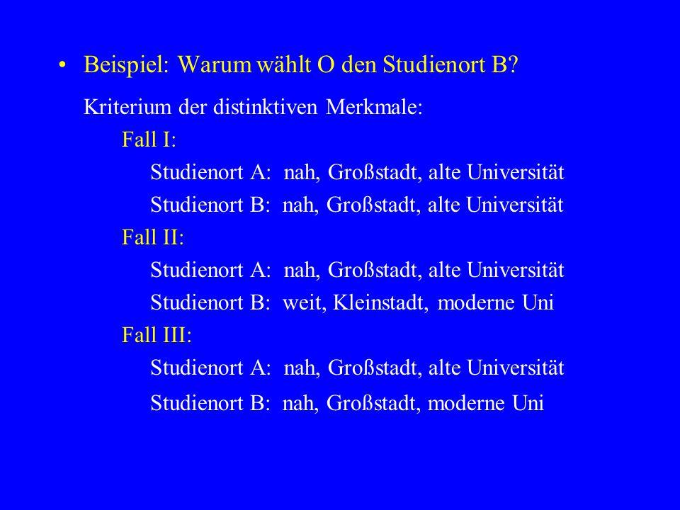 Beispiel: Warum wählt O den Studienort B? Kriterium der distinktiven Merkmale: Fall I: Studienort A: nah, Großstadt, alte Universität Studienort B: na