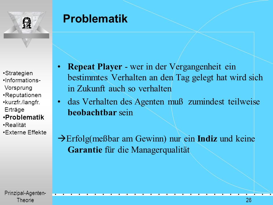 Prinzipal-Agenten- Theorie.............. 26 Problematik Repeat Player - wer in der Vergangenheit ein bestimmtes Verhalten an den Tag gelegt hat wird s